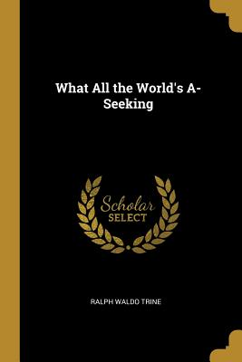 What All the World's A-Seeking - Trine, Ralph Waldo
