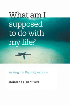 What Am I Supposed to Do with My Life?: Asking the Right Questions - Brouwer, Douglas J