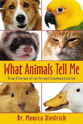 What Animals Tell Me: True Stories of an Animal Communicator - Diedrich, Monica, Dr.