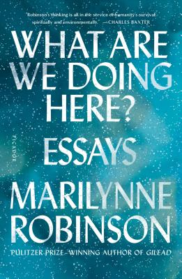 What Are We Doing Here?: Essays - Robinson, Marilynne