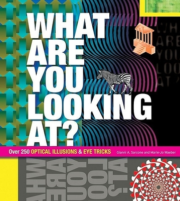 What Are You Looking At?: Over 250 Optical Illusions & Eye Tricks - Sarcone, Gianni A, and Waeber, Marie-Jo