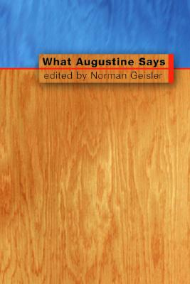 What Augustine Says - Geisler, Norman L, Dr. (Editor)