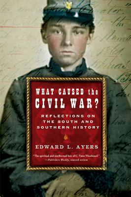 What Caused the Civil War?: Reflections on the South and Southern History - Ayers, Edward L