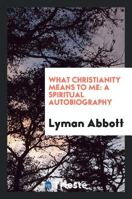 What Christianity Means to Me: A Spiritual Autobiography - Abbott, Lyman