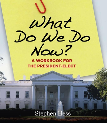 What Do We Do Now?: A Workbook for the President-Elect - Hess, Stephen