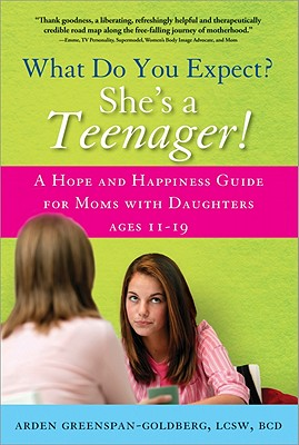 What Do You Expect? She's a Teenager!: A Hope and Happiness Guide for Moms with Daughters Ages 11 - 19 - Greenspan-Goldberg, Arden
