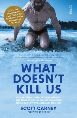 What Doesn't Kill Us: how freezing water, extreme altitude, and environmental conditioning will renew our lost evolutionary strength - Carney, Scott, and Hof, Wim (Foreword by)