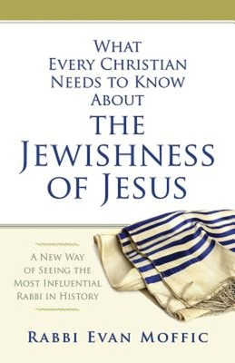 What Every Christian Needs to Know about the Jewishness of Jesus: A New Way of Seeing the Most Influential Rabbi in History - Moffic, Rabbi Evan