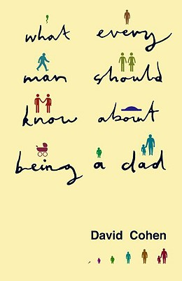 What Every Man Should Know about Being a Dad - Cohen, David, Ph.D.
