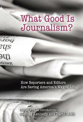 What Good Is Journalism?: How Reporters and Editors Are Saving America's Way of Life - Kennedy, George (Editor)