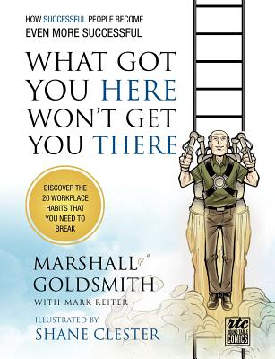 What Got You Here Won't Get You There: How Successful People Become Even More Successful: Round Table Comics - Goldsmith, Marshall, Dr., and Reiter, Mark