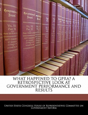 What Happened to Gpra? a Retrospective Look at Government Performance and Results - United States Congress House of Represen (Creator)