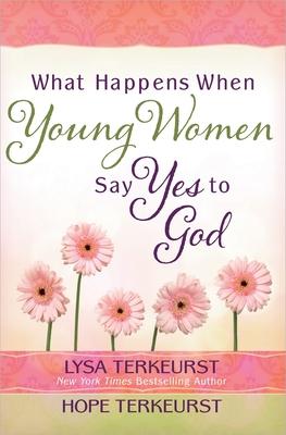 What Happens When Young Women Say Yes to God - TerKeurst, Lysa, and TerKeurst Houser, Hope