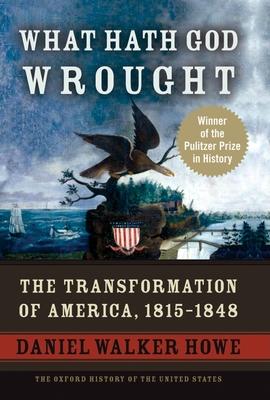What Hath God Wrought: The Transformation of America, 1815-1848 - Howe, Daniel Walker