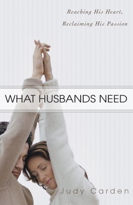What Husbands Need: Reaching His Heart and Reclaiming His Passion - Carden, Judy
