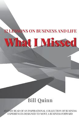 What I Missed: 12 Lessons on Business and Life: An Easy Read of Inspirational Collection of Business Experiences Designed to to Move A Business Forward - Quinn, Bill