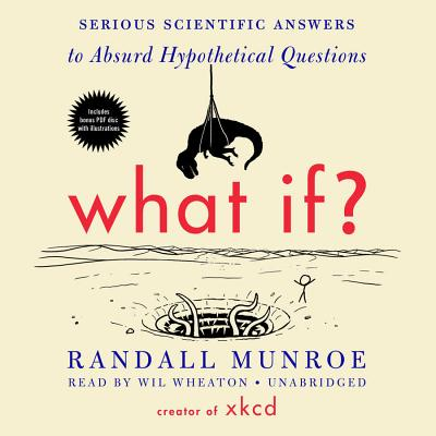 What If? Lib/E: Serious Scientific Answers to Absurd Hypothetical Questions - Munroe, Randall, and Wheaton, Wil (Read by)