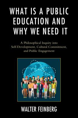 What Is a Public Education and Why We Need It: A Philosophical Inquiry into Self-Development, Cultural Commitment, and Public Engagement - Feinberg, Walter