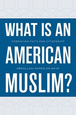 What Is an American Muslim?: Embracing Faith and Citizenship - An-Na'im, Abdullahi Ahmed