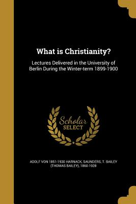 What Is Christianity? - Harnack, Adolf Von 1851-1930, and Saunders, T Bailey (Thomas Bailey) 186 (Creator)
