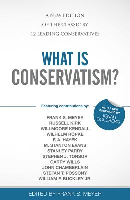 What Is Conservatism?: A New Edition of the Classic by 12 Leading Conservatives - Meyer, Frank S (Editor), and Goldberg, Jonah (Foreword by)