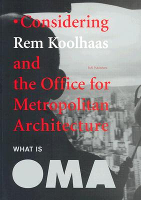 What Is Oma: Considering Rem Koolhaas and the Office for Metropolitan Architecture - Koolhaas, Rem (Contributions by), and Stadler, Matthew (Contributions by), and Enwezor, Okwui (Text by)