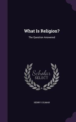 What Is Religion?: The Question Answered - Colman, Henry