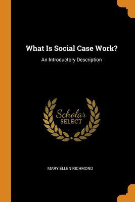 What Is Social Case Work?: An Introductory Description - Richmond, Mary Ellen