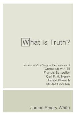 What Is Truth?: A Comparative Study of the Positions of Cornelius Van Til, Francis Schaeffer, Carl F. H. Henry, Donald Bloesch, Millard Erickson - White, James Emery