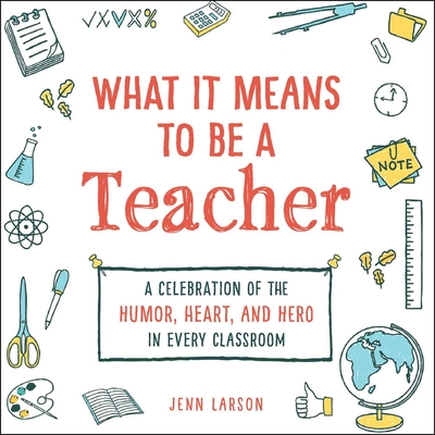 What It Means to Be a Teacher: A Celebration of the Humor, Heart, and Hero in Every Classroom - Larson, Jenn