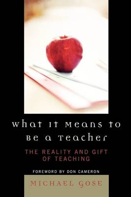 What It Means to Be a Teacher: The Reality and Gift of Teaching - Gose, Michael, and Cameron, Don (Foreword by)