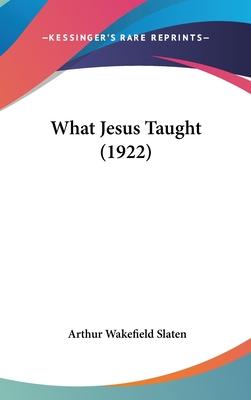 What Jesus Taught (1922) - Slaten, Arthur Wakefield