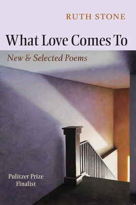 What Love Comes to: New & Selected Poems - Stone, Ruth, and Olds, Sharon (Foreword by)