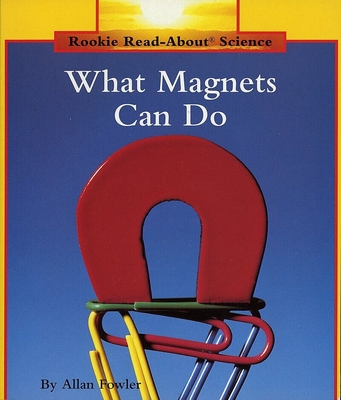 What Magnets Can Do (Rookie Read-About Science: Physical Science: Previous Editions) - Fowler, Allan