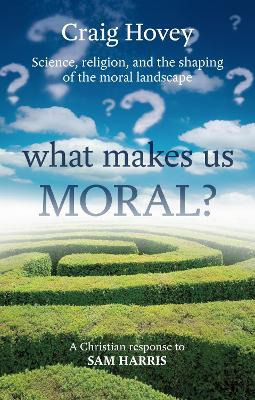 What Makes Us Moral?: Science, Religion and the Shaping of the Moral Landscape. A Response to Sam Harris - Hovey, Craig R.