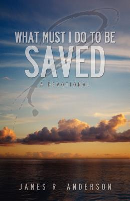 What Must I Do to Be Saved? (a Devotional) - Anderson, James R, Jr.