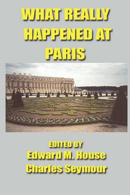 What Really Happened at Paris: The Story of the Peace Conference, 1918-1919 - House, Edward Mandell (Editor), and Seymour, Charles (Editor), and American Delegates