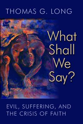 What Shall We Say?: Evil, Suffering, and the Crisis of Faith - Long, Thomas G