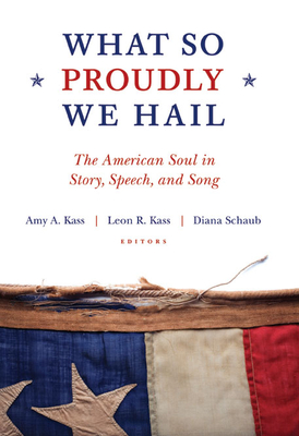 What So Proudly We Hail: The American Soul in Story, Speech, and Song - Kass, Amy A, and Kass, Leon R, and Schaub, Diana
