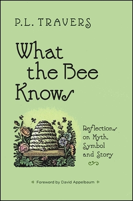 What the Bee Knows: Reflections on Myth, Symbol, and Story - Travers, P L, Dr., and Appelbaum, David (Foreword by)