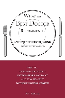 What the Best Doctor Recommends: Ancient Secrets to Eating Newly Rediscovered - MS Abigail, Abigail