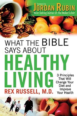 What the Bible Says about Healthy Living: 3 Principles That Will Change Your Diet and Improve Your Health - Russell, Rex, M.D.