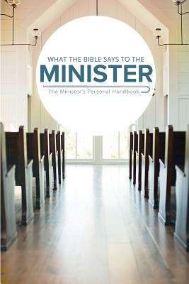 What the Bible Says to the Minister: The Minister's Personal Handbook - Worldwide, Leadership Ministries