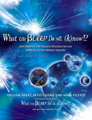 What the Bleep Do We Know!?: Discovering the Endless Possibilities for Altering Your Everyday Reality - Arntz, William, and Chasse, Betsy, and Vicente, Mark
