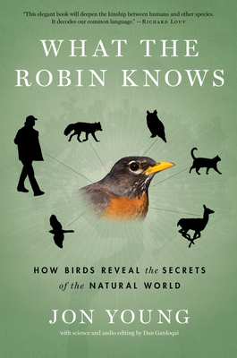 What the Robin Knows: How Birds Reveal the Secrets of the Natural World - Young, Jon