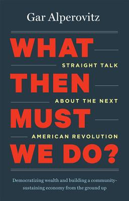 What Then Must We Do?: Straight Talk about the Next American Revolution - Alperovitz, Gar