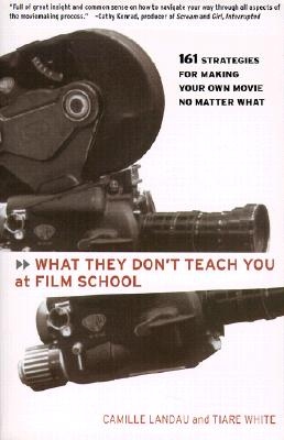 What They Don't Teach You at Film School: 161 Strategies for Making Your Own Movie No Matter What - Landau, Camille