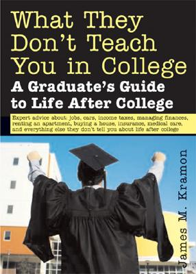 What They Don't Teach You in College: A Graduate's Guide to Life After College - Kramon, James M