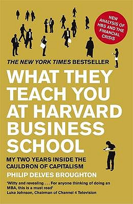 What They Teach You at Harvard Business School: My Two Years Inside the Cauldron of Capitalism - Broughton, Philip Delves