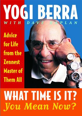 What Time Is It? You Mean Now?: Advice for Life from the Zennest Master of Them All - Berra, Yogi, and Kaplan, Dave